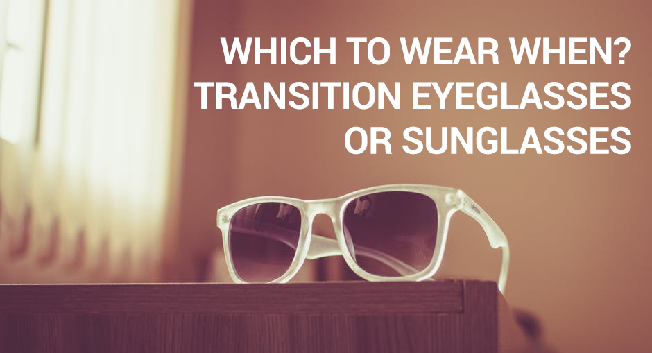 Transition Eyeglasses or Sunglasses: Which to Wear When?