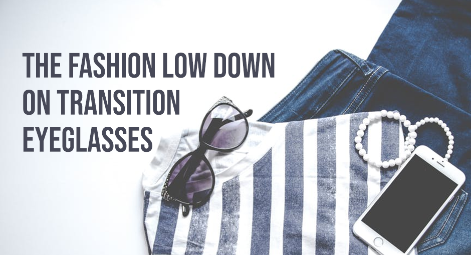 The Fashion Low Down on Transition Eyeglasses