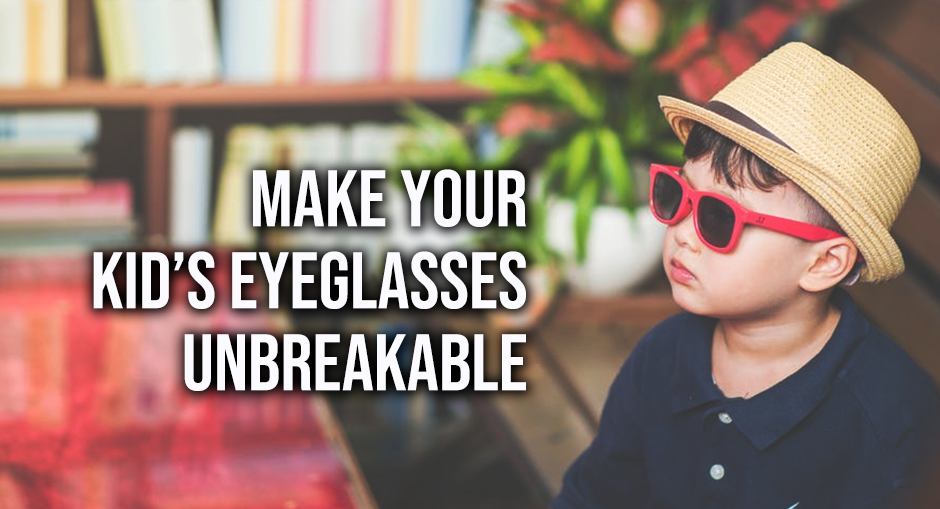 How to Make Your Kid's Eyeglasses Seemingly Unbreakable