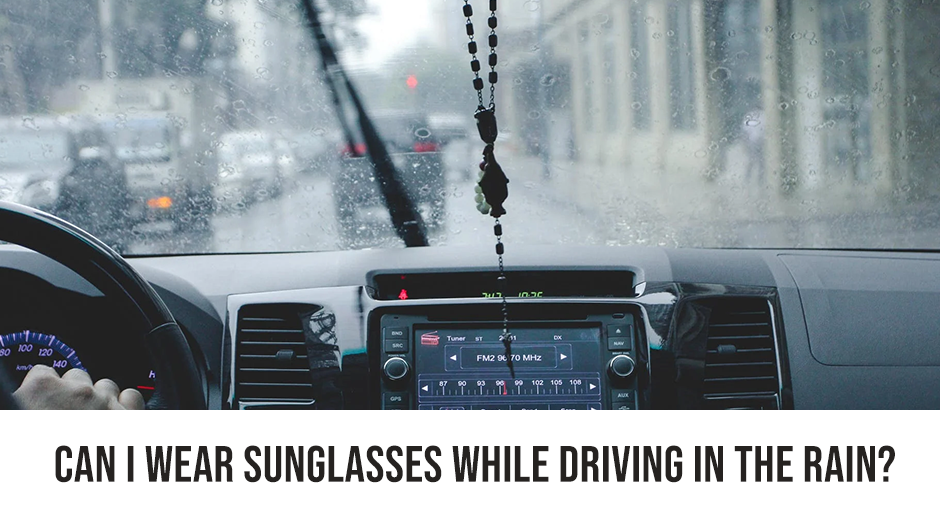 Can I Wear Sunglasses while Driving in the Rain?